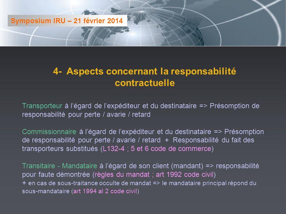 4- Aspects concernant la responsabilité contractuelle Transporteur à légard de lexpéditeur et du destinataire => Présomption de responsabilité pour perte / avarie / retard Commissionnaire à légard de lexpéditeur et du destinataire => Présomption de responsabilité pour perte / avarie / retard + Responsabilité du fait des transporteurs substitués (L132-4 ; 5 et 6 code de commerce) Transitaire - Mandataire à légard de son client (mandant) => responsabilité pour faute démontrée (règles du mandat ; art 1992 code civil) + en cas de sous-traitance occulte de mandat => le mandataire principal répond du sous-mandataire (art 1994 al 2 code civil) Symposium IRU – 21 février 2014