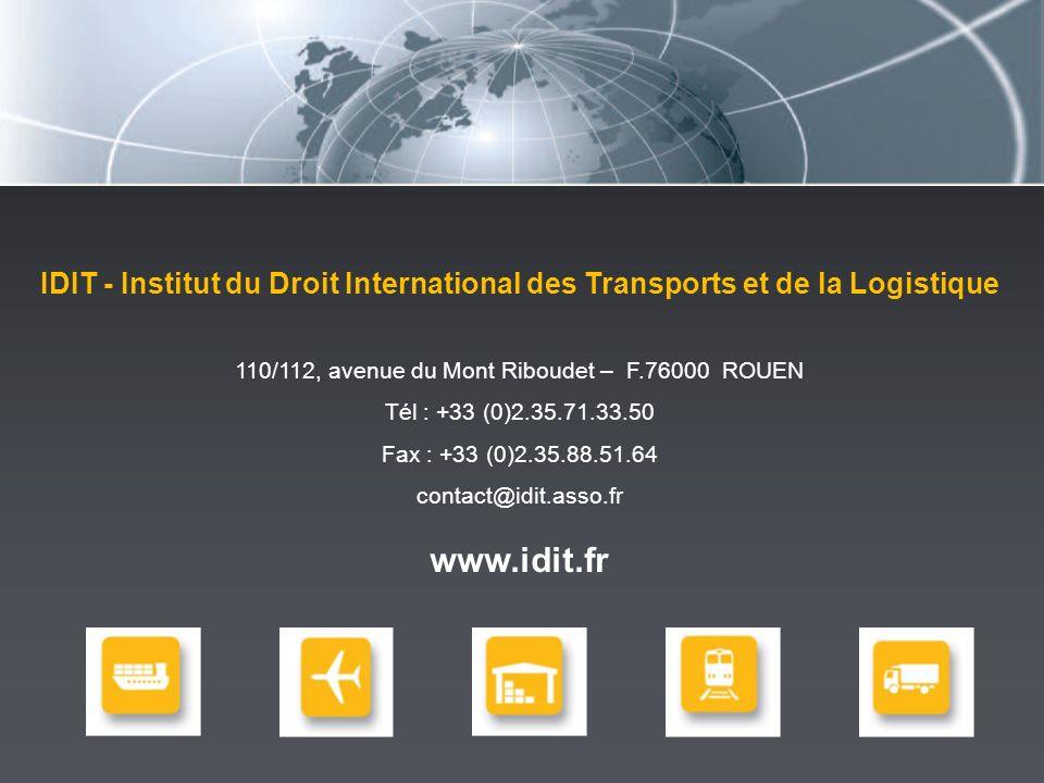 IDIT - Institut du Droit International des Transports et de la Logistique 110/112, avenue du Mont Riboudet – F.76000 ROUEN Tél : +33 (0)2.35.71.33.50 Fax : +33 (0)2.35.88.51.64 contact@idit.asso.fr www.idit.fr