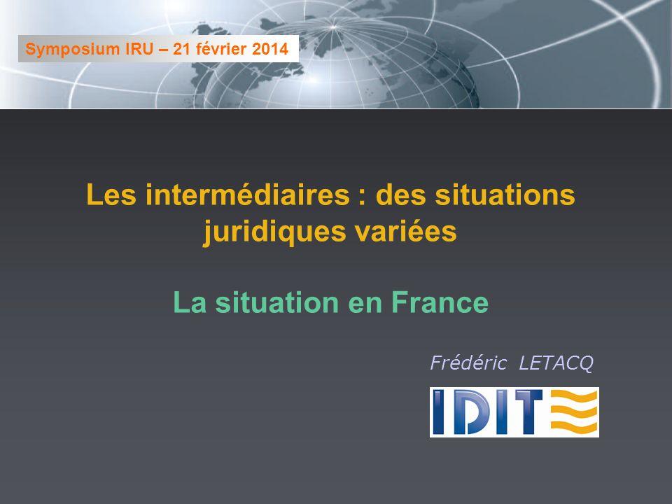 Les intermédiaires : des situations juridiques variées La situation en France Symposium IRU – 21 février 2014 Frédéric LETACQ