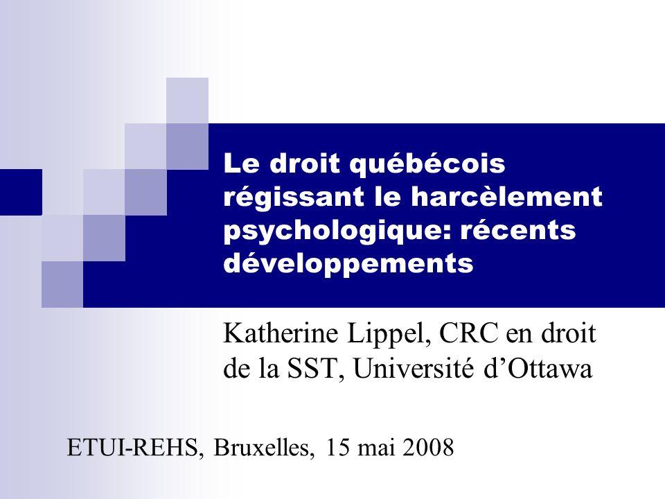 Le droit québécois régissant le harcèlement psychologique: récents développements Katherine Lippel, CRC en droit de la SST, Université dOttawa ETUI-RE
