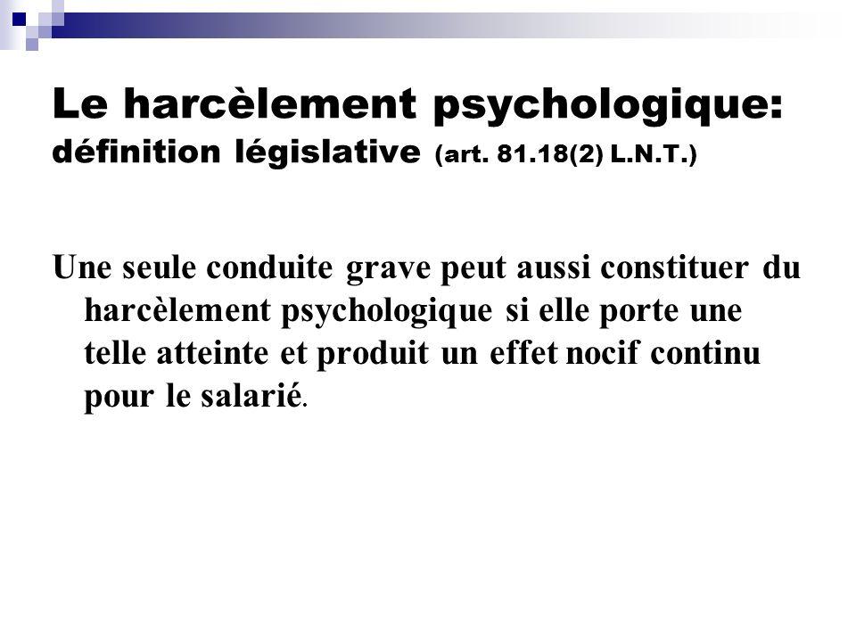 Le harcèlement psychologique: définition législative (art. 81.18(2) L.N.T.) Une seule conduite grave peut aussi constituer du harcèlement psychologiqu