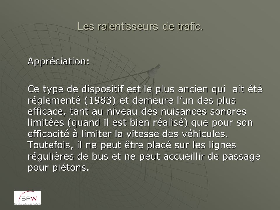 Les ralentisseurs de trafic. Appréciation: Ce type de dispositif est le plus ancien qui ait été réglementé (1983) et demeure lun des plus efficace, ta