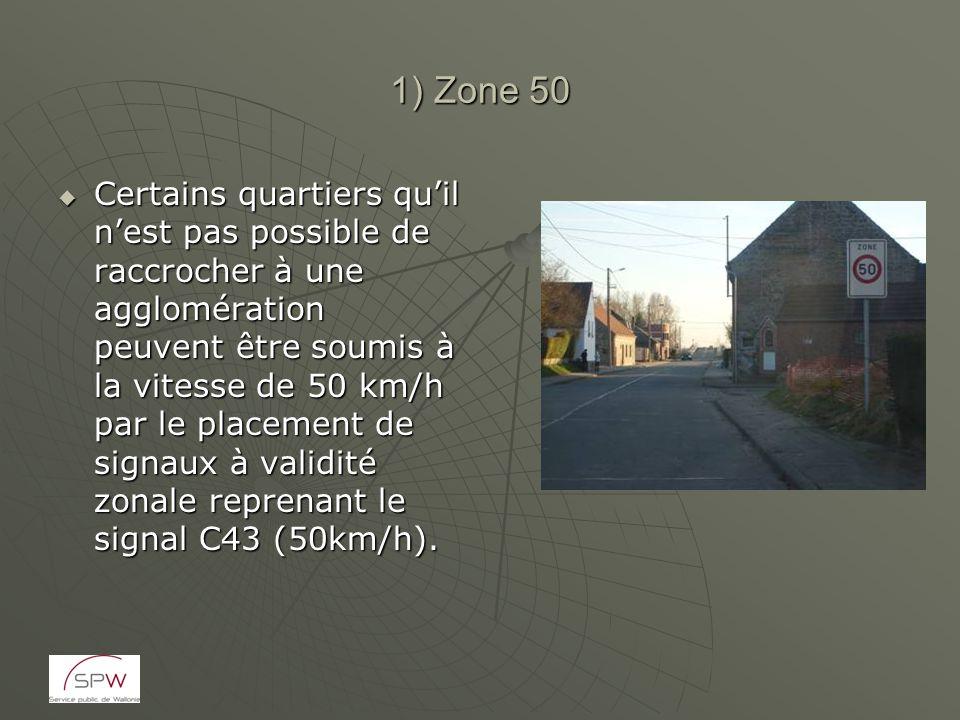 1) Zone 50 Certains quartiers quil nest pas possible de raccrocher à une agglomération peuvent être soumis à la vitesse de 50 km/h par le placement de signaux à validité zonale reprenant le signal C43 (50km/h).