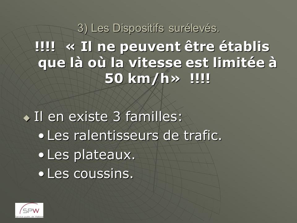 3) Les Dispositifs surélevés. !!!! « Il ne peuvent être établis que là où la vitesse est limitée à 50 km/h» !!!! Il en existe 3 familles: Il en existe