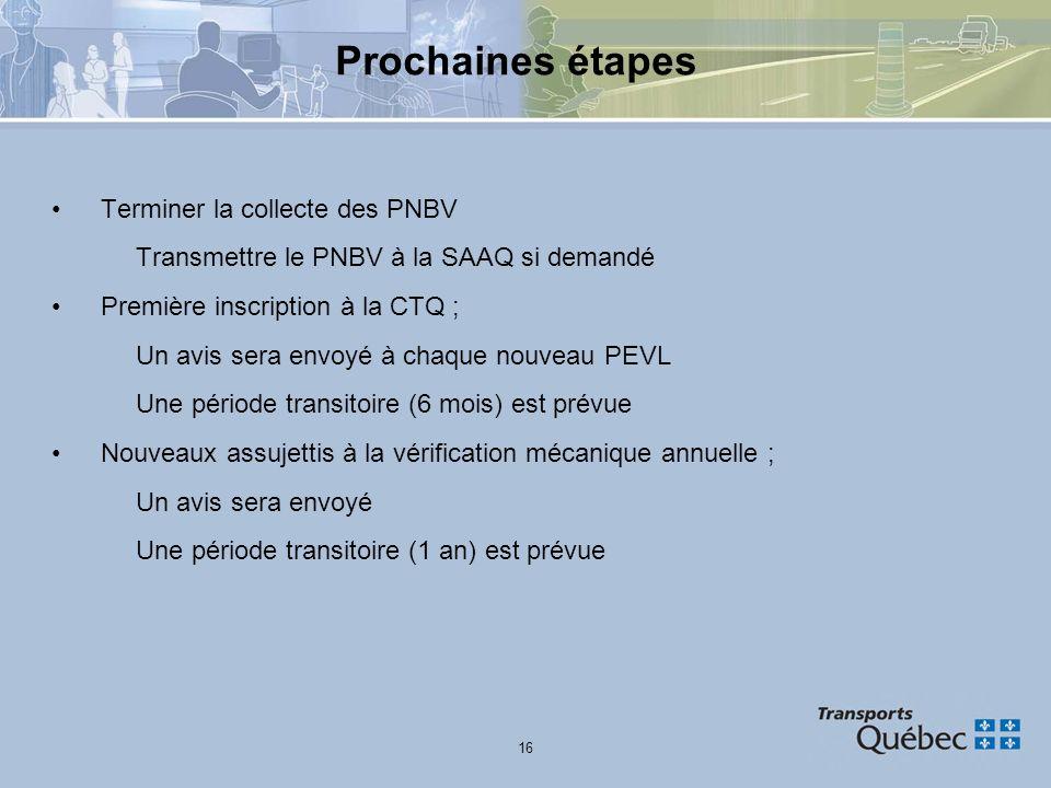 16 Prochaines étapes Terminer la collecte des PNBV Transmettre le PNBV à la SAAQ si demandé Première inscription à la CTQ ; Un avis sera envoyé à chaq