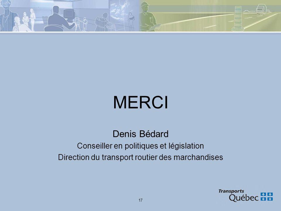 17 MERCI Denis Bédard Conseiller en politiques et législation Direction du transport routier des marchandises