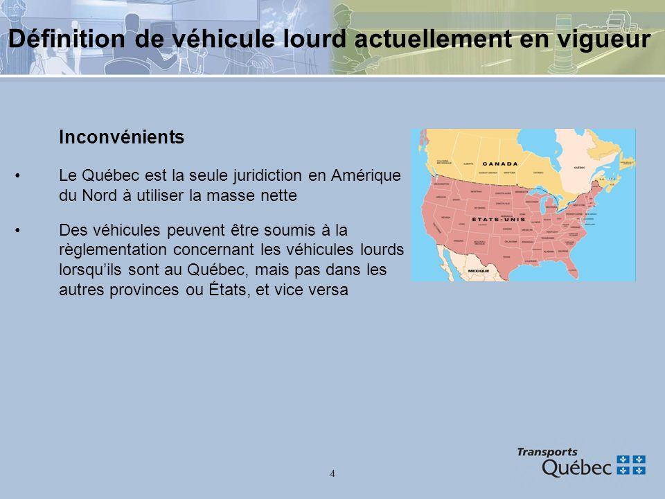 4 Définition de véhicule lourd actuellement en vigueur Inconvénients Le Québec est la seule juridiction en Amérique du Nord à utiliser la masse nette