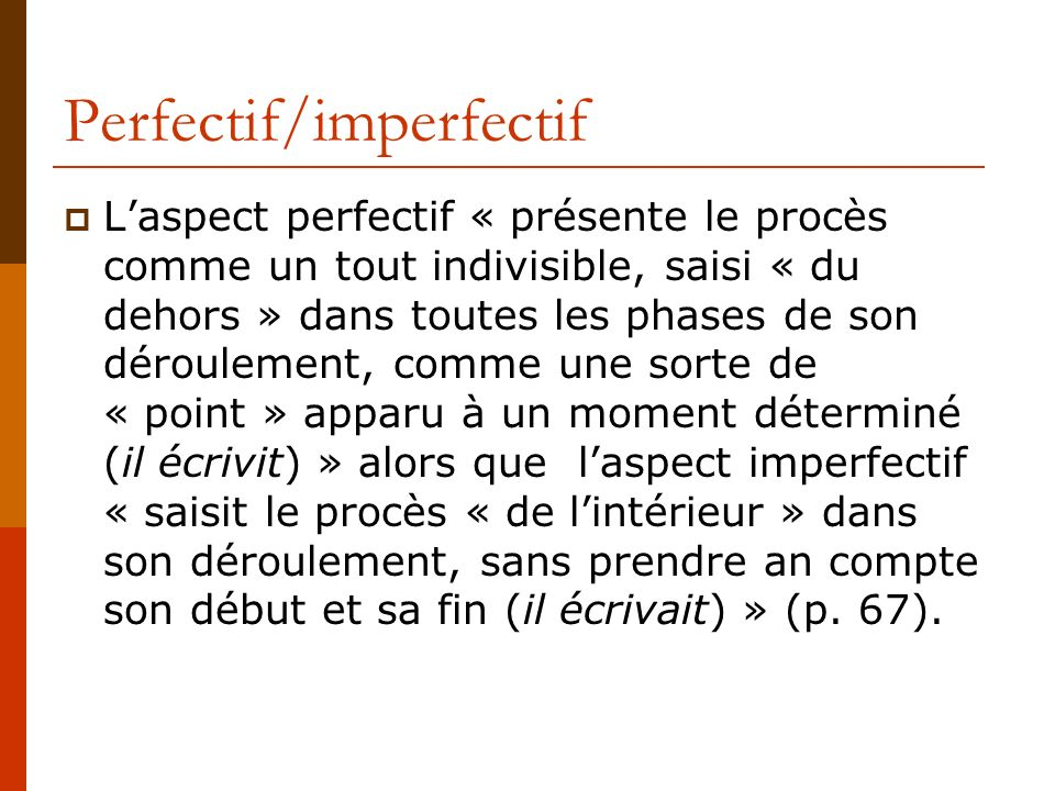 Perfectif/imperfectif Laspect perfectif « présente le procès comme un tout indivisible, saisi « du dehors » dans toutes les phases de son déroulement,
