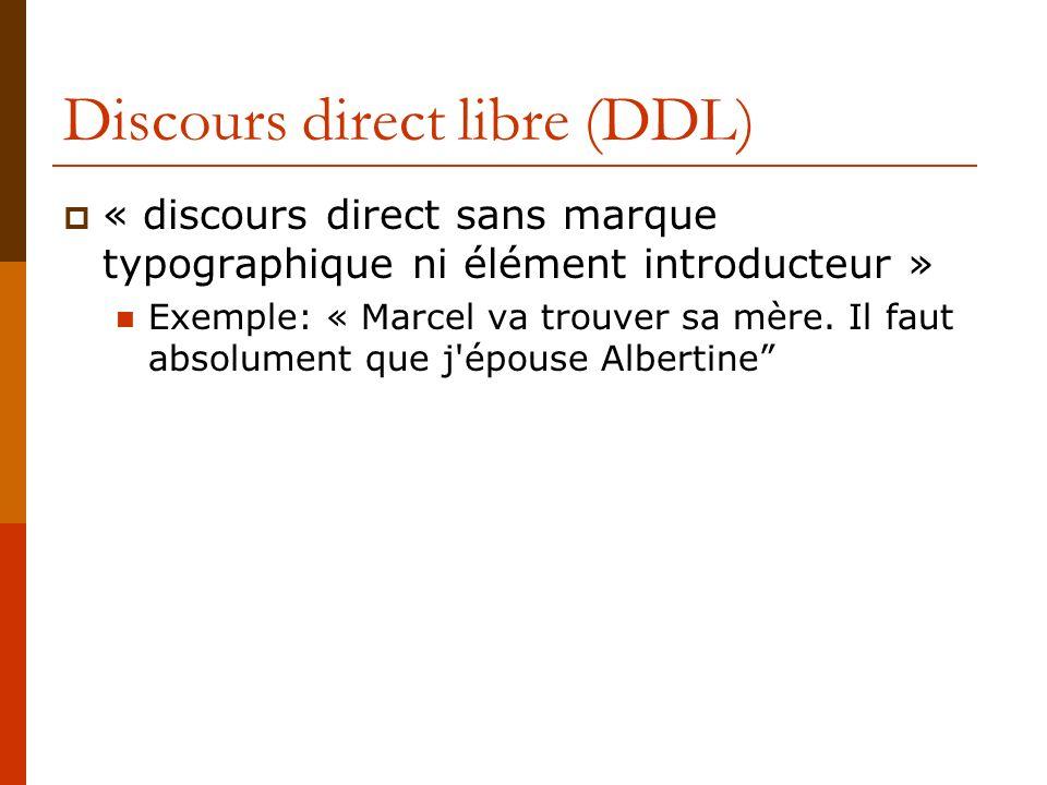 Discours direct libre (DDL) « discours direct sans marque typographique ni élément introducteur » Exemple: « Marcel va trouver sa mère. Il faut absolu