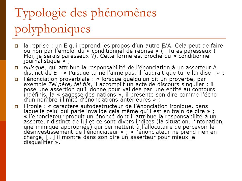 Typologie des phénomènes polyphoniques la reprise : un E qui reprend les propos dun autre E/A. Cela peut de faire ou non par lemploi du « conditionnel