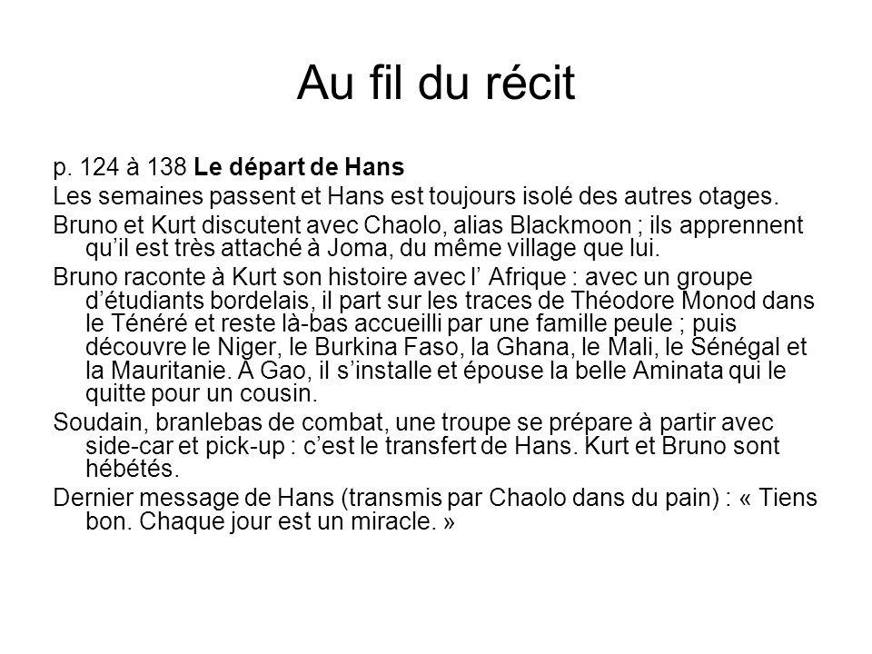 Au fil du récit p. 124 à 138 Le départ de Hans Les semaines passent et Hans est toujours isolé des autres otages. Bruno et Kurt discutent avec Chaolo,