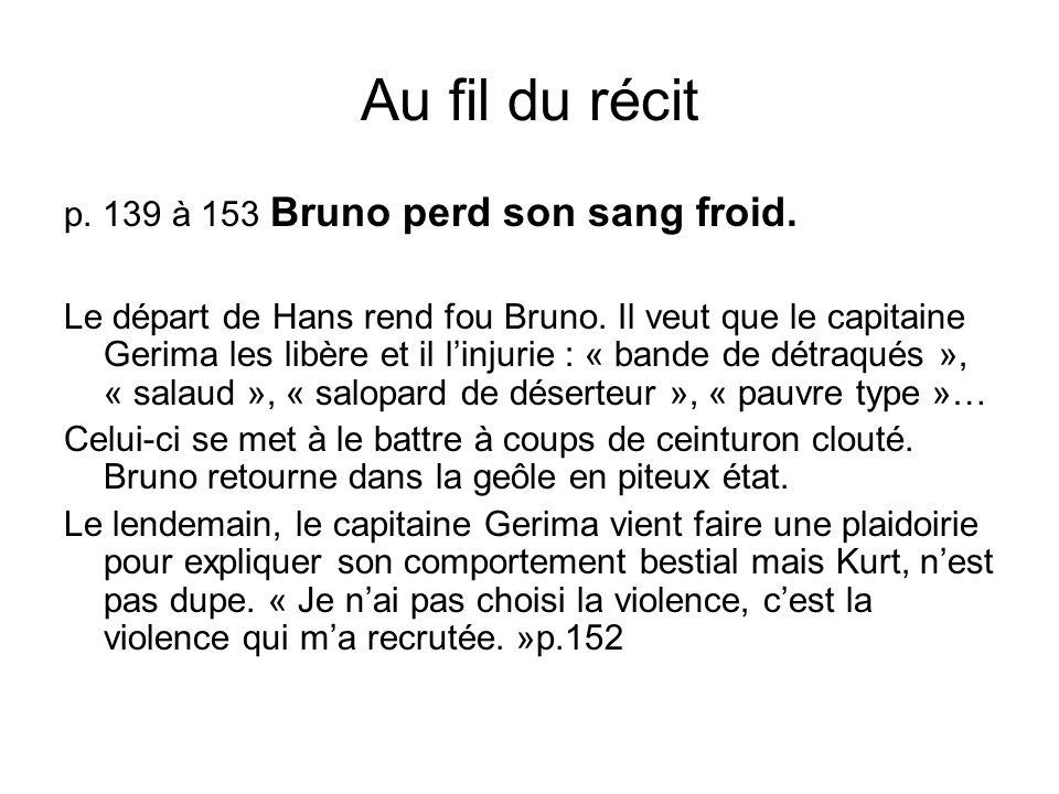 Au fil du récit p. 139 à 153 Bruno perd son sang froid. Le départ de Hans rend fou Bruno. Il veut que le capitaine Gerima les libère et il linjurie :