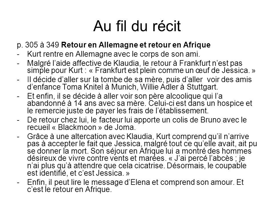 Au fil du récit p. 305 à 349 Retour en Allemagne et retour en Afrique -Kurt rentre en Allemagne avec le corps de son ami. -Malgré laide affective de K
