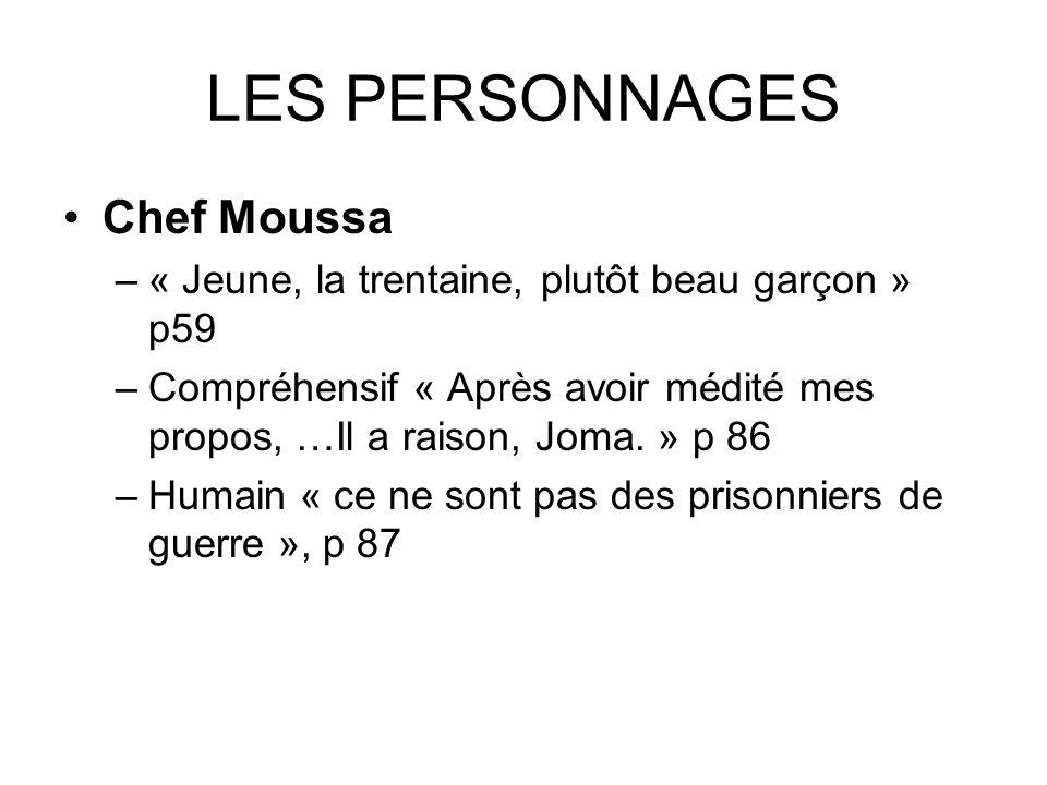 LES PERSONNAGES Chef Moussa –« Jeune, la trentaine, plutôt beau garçon » p59 –Compréhensif « Après avoir médité mes propos, …Il a raison, Joma. » p 86