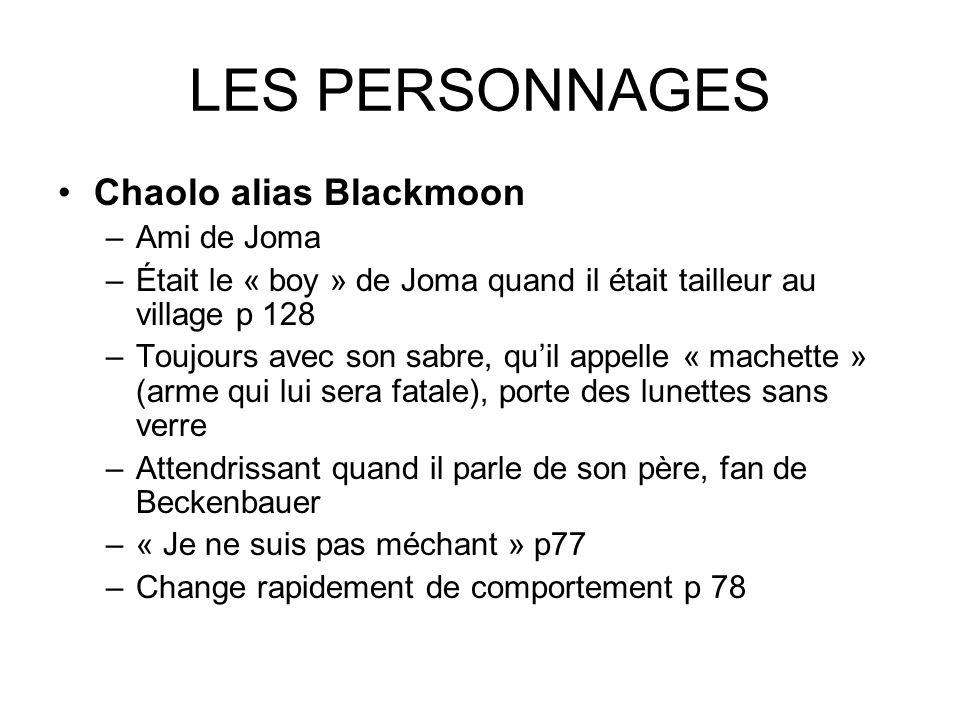 LES PERSONNAGES Chaolo alias Blackmoon –Ami de Joma –Était le « boy » de Joma quand il était tailleur au village p 128 –Toujours avec son sabre, quil
