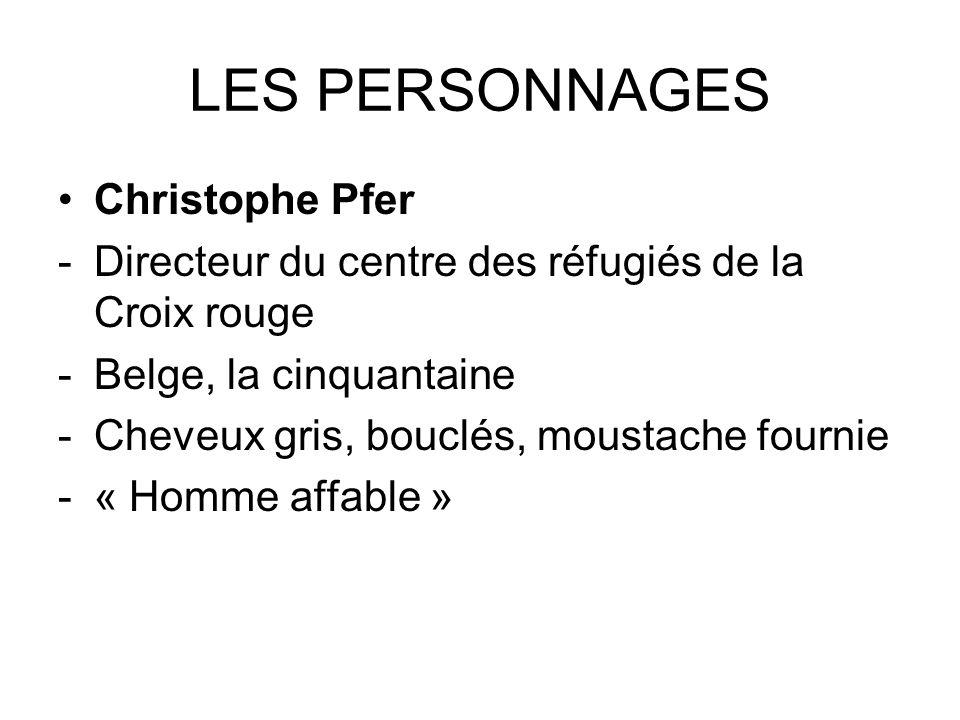 LES PERSONNAGES Christophe Pfer -Directeur du centre des réfugiés de la Croix rouge -Belge, la cinquantaine -Cheveux gris, bouclés, moustache fournie