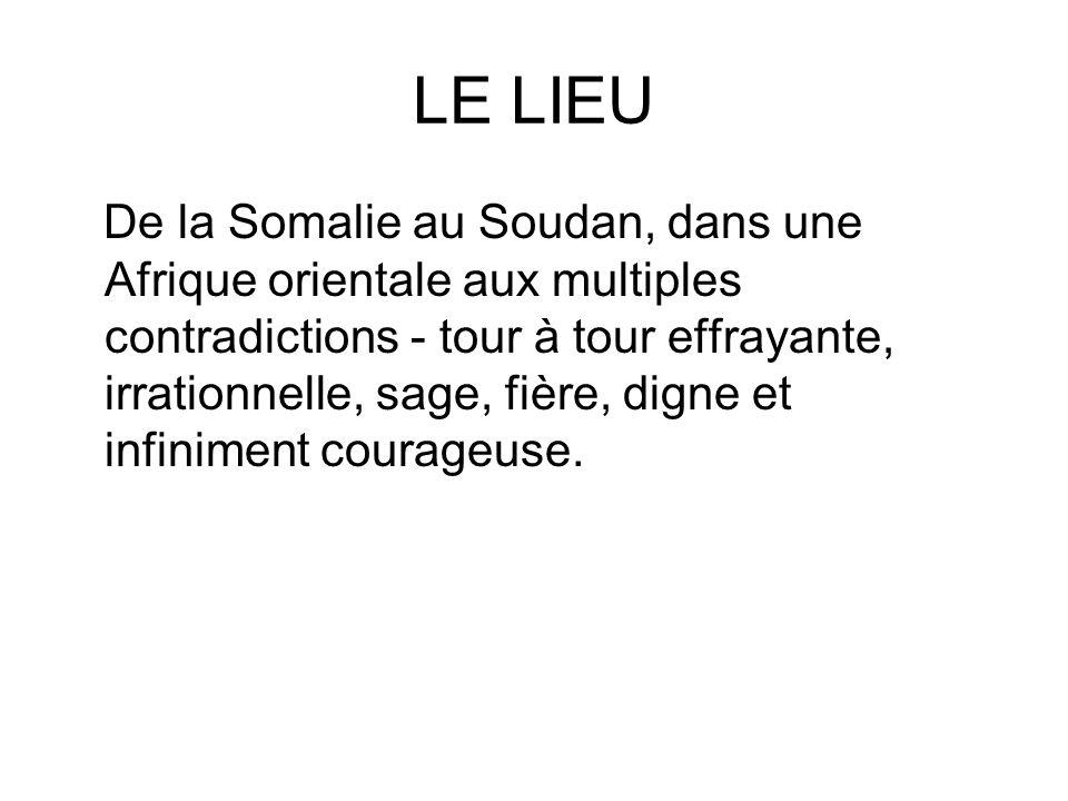 LE LIEU De la Somalie au Soudan, dans une Afrique orientale aux multiples contradictions - tour à tour effrayante, irrationnelle, sage, fière, digne e