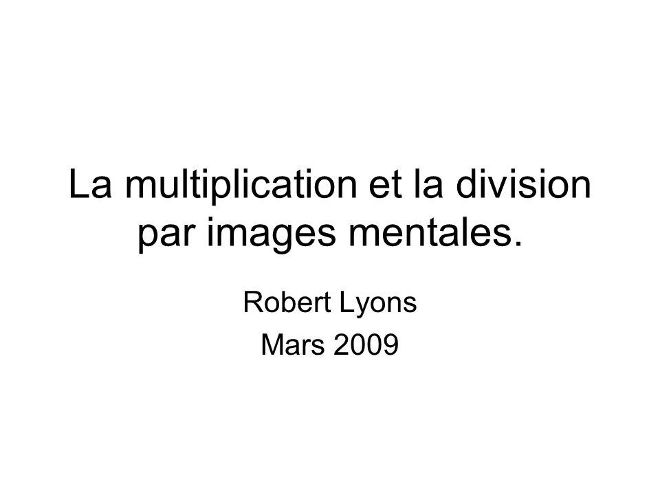 La multiplication et la division par images mentales. Robert Lyons Mars 2009