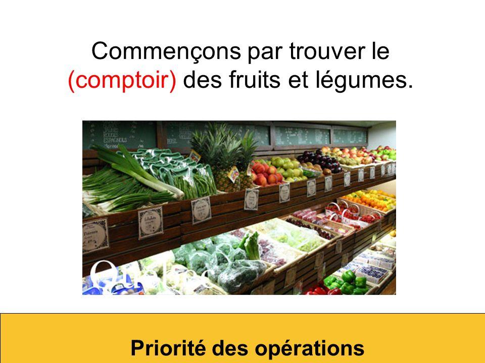 Commençons par trouver le (comptoir) des fruits et légumes. Priorité des opérations