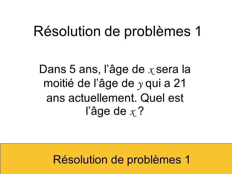 Résolution de problèmes 1 Dans 5 ans, lâge de x sera la moitié de lâge de y qui a 21 ans actuellement. Quel est lâge de x ? Résolution de problèmes 1