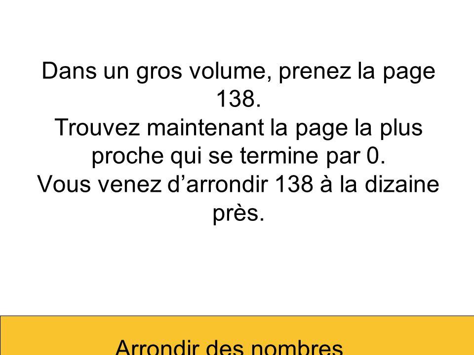 Arrondir des nombres Dans un gros volume, prenez la page 138. Trouvez maintenant la page la plus proche qui se termine par 0. Vous venez darrondir 138