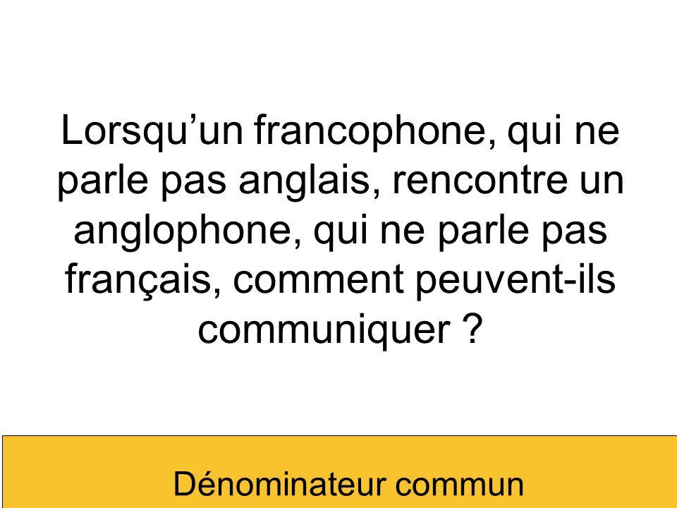 Lorsquun francophone, qui ne parle pas anglais, rencontre un anglophone, qui ne parle pas français, comment peuvent-ils communiquer ? Dénominateur com
