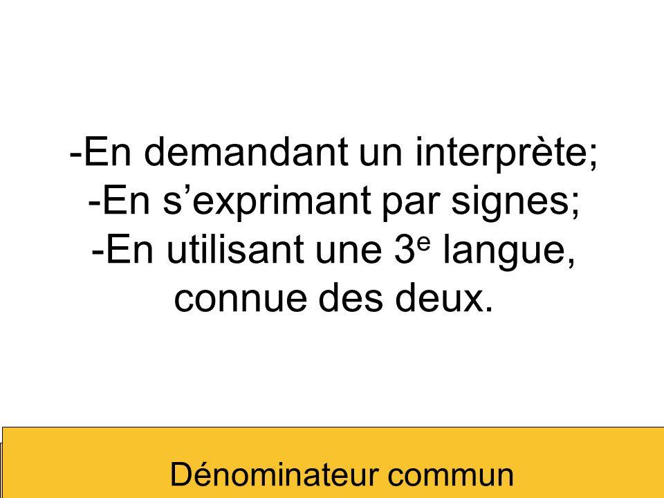 -En demandant un interprète; -En sexprimant par signes; -En utilisant une 3 e langue, connue des deux. Dénominateur commun