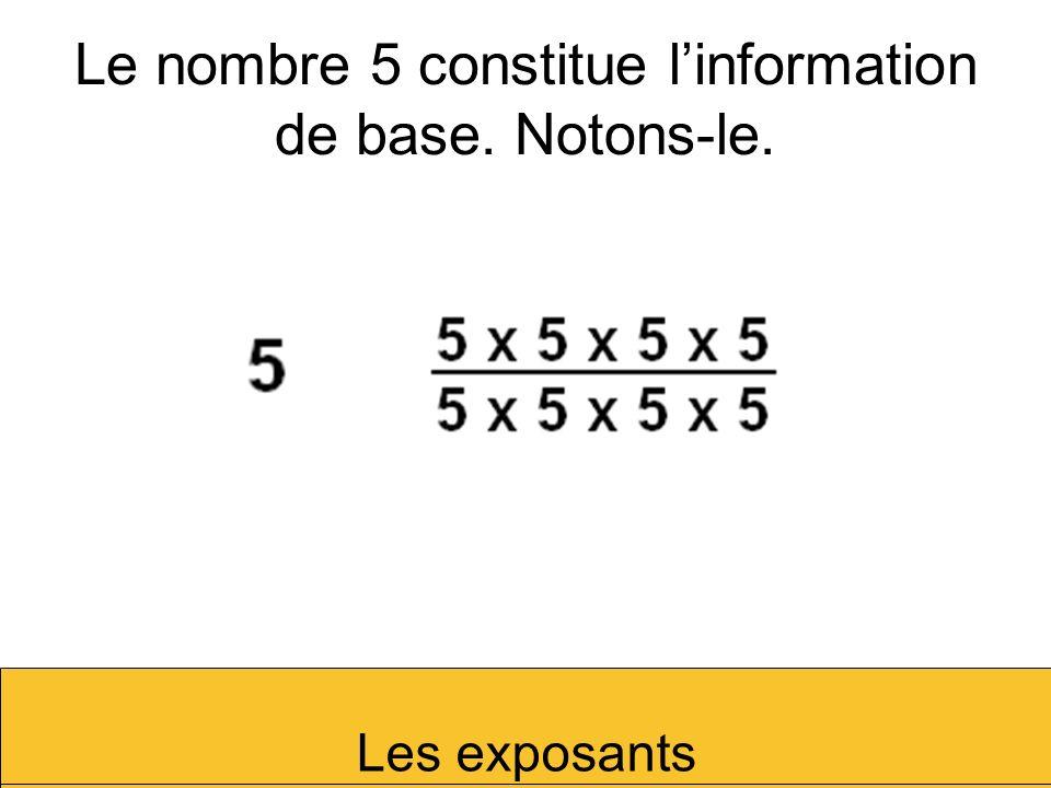 Le nombre 5 constitue linformation de base. Notons-le. Les exposants