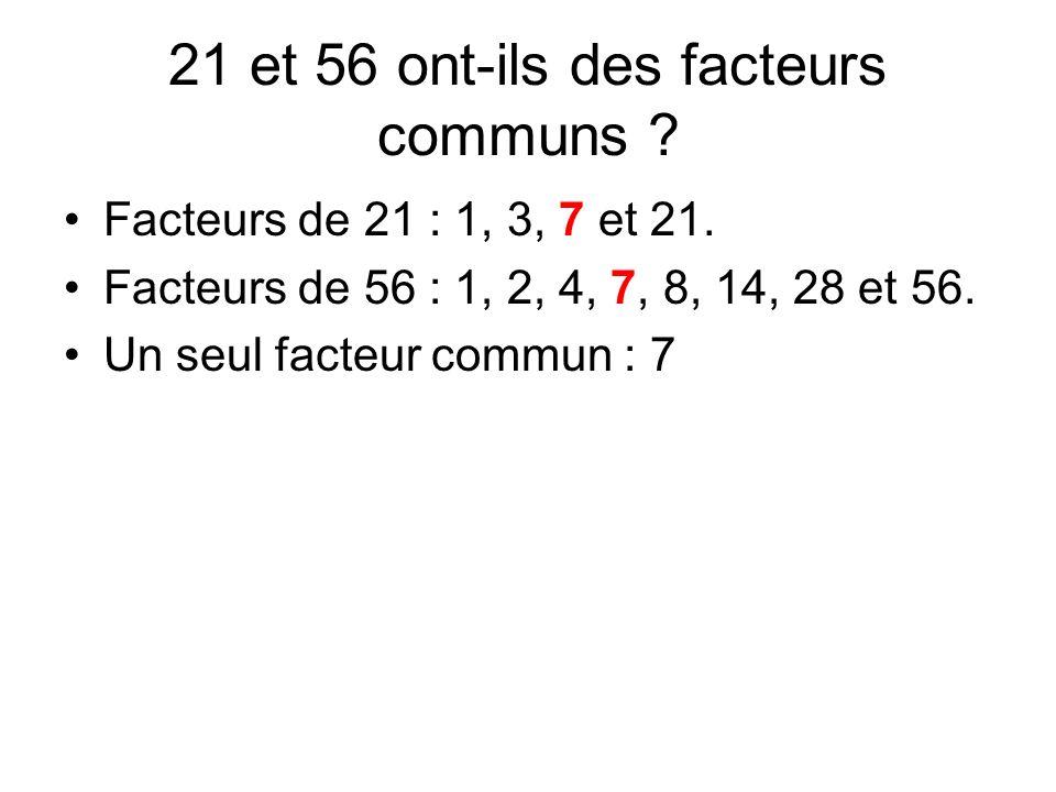 21 et 56 ont-ils des facteurs communs ? Facteurs de 21 : 1, 3, 7 et 21. Facteurs de 56 : 1, 2, 4, 7, 8, 14, 28 et 56. Un seul facteur commun : 7