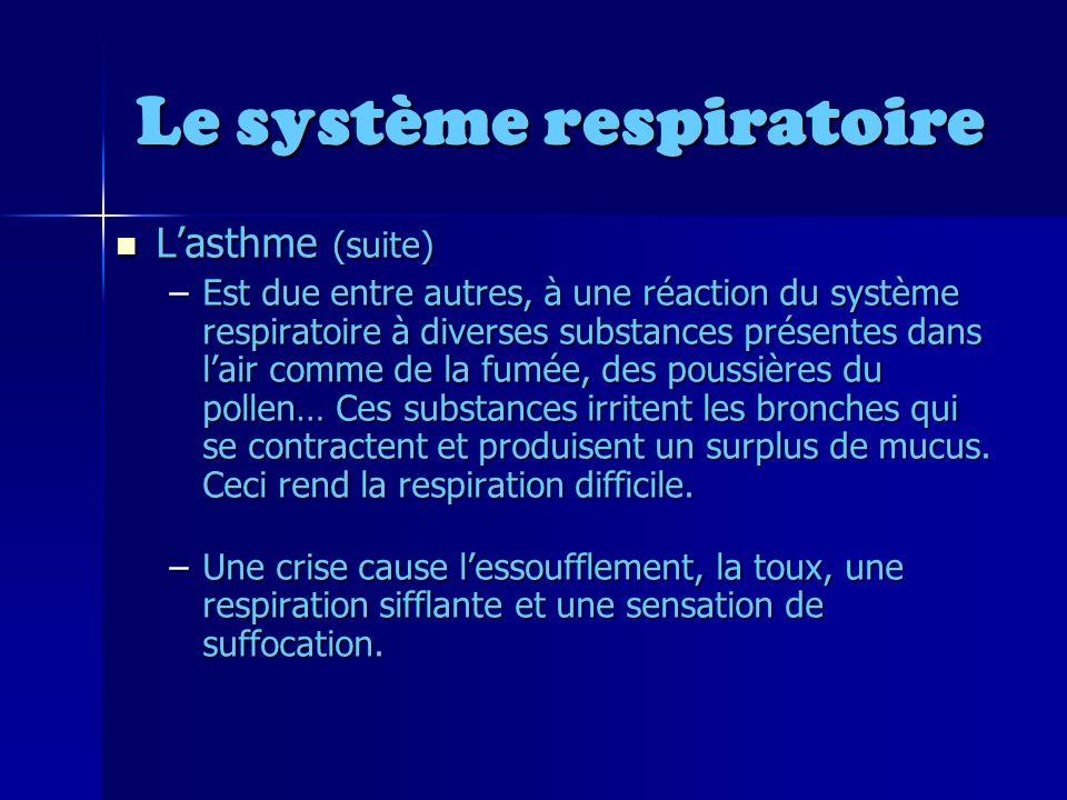 Le système respiratoire Lasthme (suite) Lasthme (suite) –Est due entre autres, à une réaction du système respiratoire à diverses substances présentes dans lair comme de la fumée, des poussières du pollen… Ces substances irritent les bronches qui se contractent et produisent un surplus de mucus.