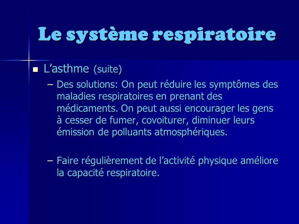 Le système respiratoire Lasthme (suite) Lasthme (suite) –Des solutions: On peut réduire les symptômes des maladies respiratoires en prenant des médicaments.