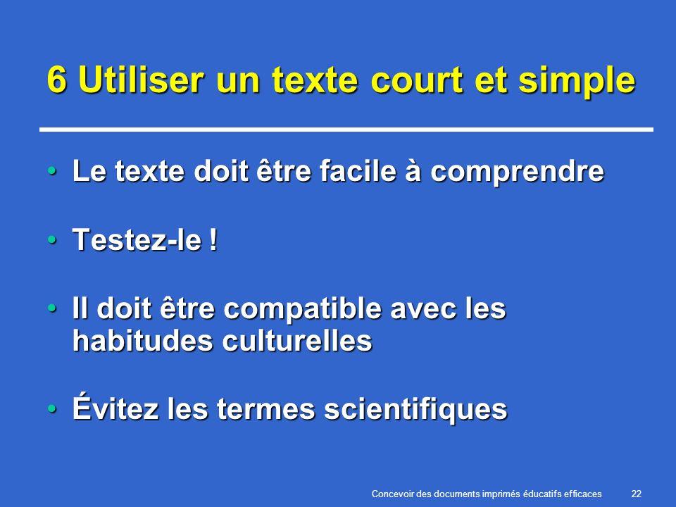 Concevoir des documents imprimés éducatifs efficaces22 6 Utiliser un texte court et simple Le texte doit être facile à comprendreLe texte doit être facile à comprendre Testez-le !Testez-le .