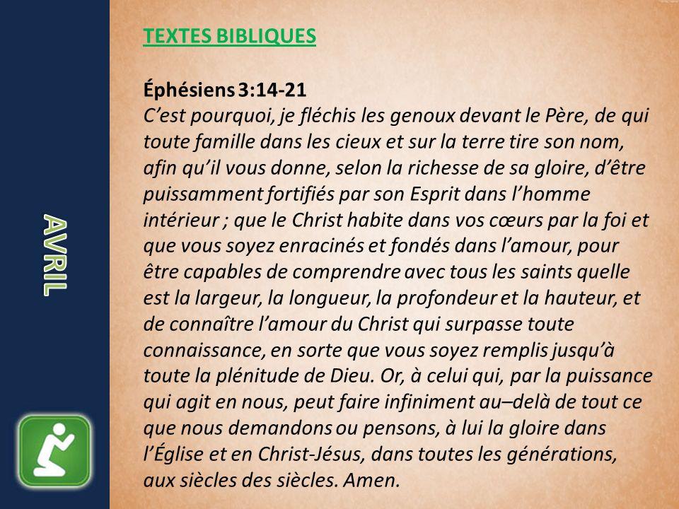 TEXTES BIBLIQUES Éphésiens 3:14-21 Cest pourquoi, je fléchis les genoux devant le Père, de qui toute famille dans les cieux et sur la terre tire son nom, afin quil vous donne, selon la richesse de sa gloire, dêtre puissamment fortifiés par son Esprit dans lhomme intérieur ; que le Christ habite dans vos cœurs par la foi et que vous soyez enracinés et fondés dans lamour, pour être capables de comprendre avec tous les saints quelle est la largeur, la longueur, la profondeur et la hauteur, et de connaître lamour du Christ qui surpasse toute connaissance, en sorte que vous soyez remplis jusquà toute la plénitude de Dieu.