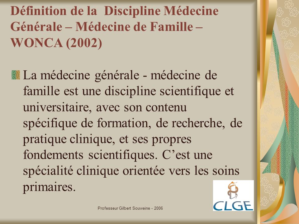Professeur Gilbert Souweine - 2006 Définition de la Discipline Médecine Générale – Médecine de Famille – WONCA (2002) La médecine générale - médecine