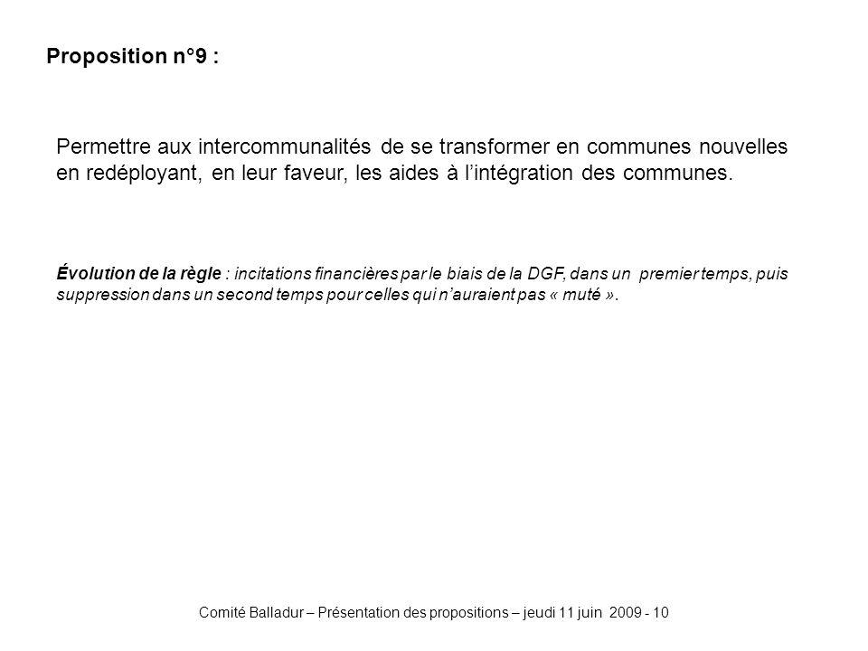 Comité Balladur – Présentation des propositions – jeudi 11 juin 2009 - 10 Proposition n°9 : Permettre aux intercommunalités de se transformer en communes nouvelles en redéployant, en leur faveur, les aides à lintégration des communes.