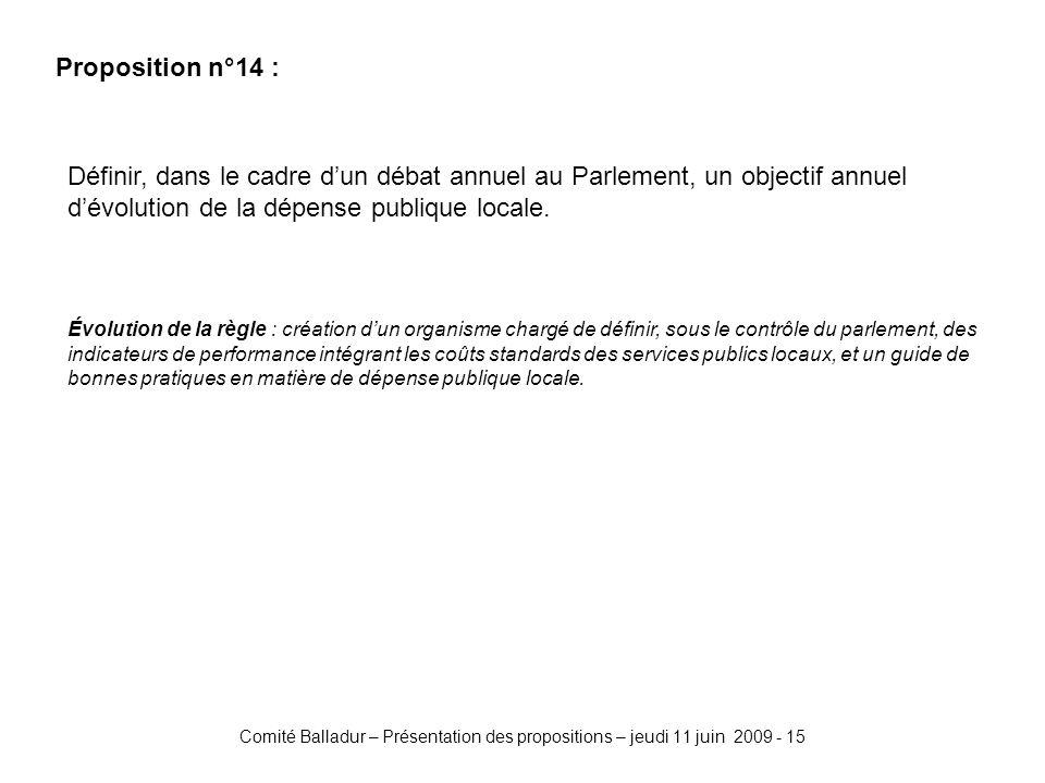Comité Balladur – Présentation des propositions – jeudi 11 juin 2009 - 15 Proposition n°14 : Définir, dans le cadre dun débat annuel au Parlement, un objectif annuel dévolution de la dépense publique locale.