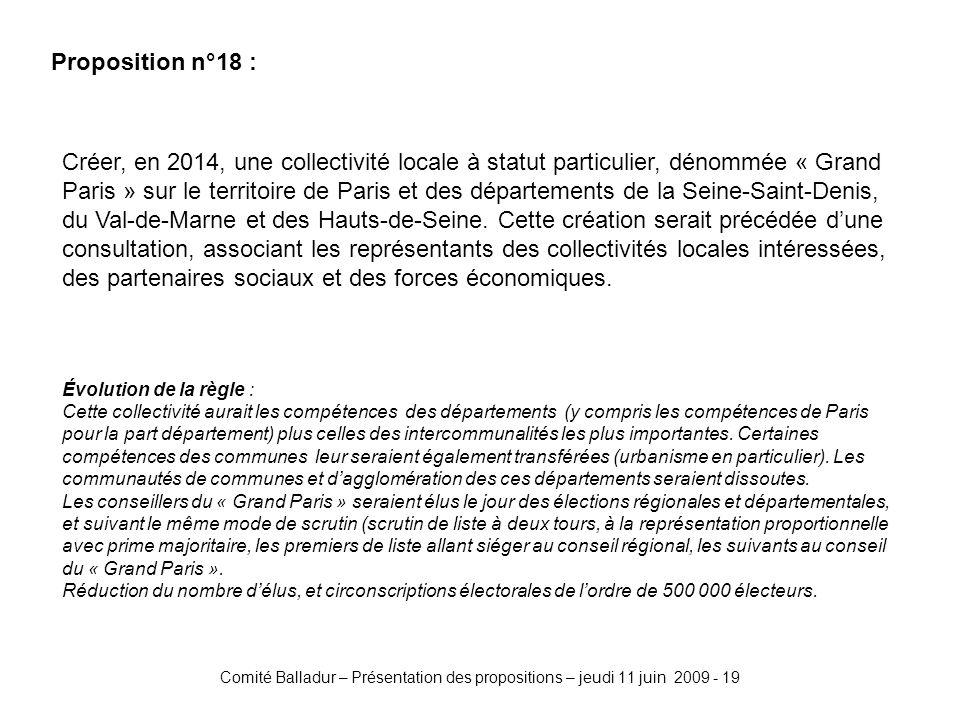 Comité Balladur – Présentation des propositions – jeudi 11 juin 2009 - 19 Proposition n°18 : Créer, en 2014, une collectivité locale à statut particulier, dénommée « Grand Paris » sur le territoire de Paris et des départements de la Seine-Saint-Denis, du Val-de-Marne et des Hauts-de-Seine.