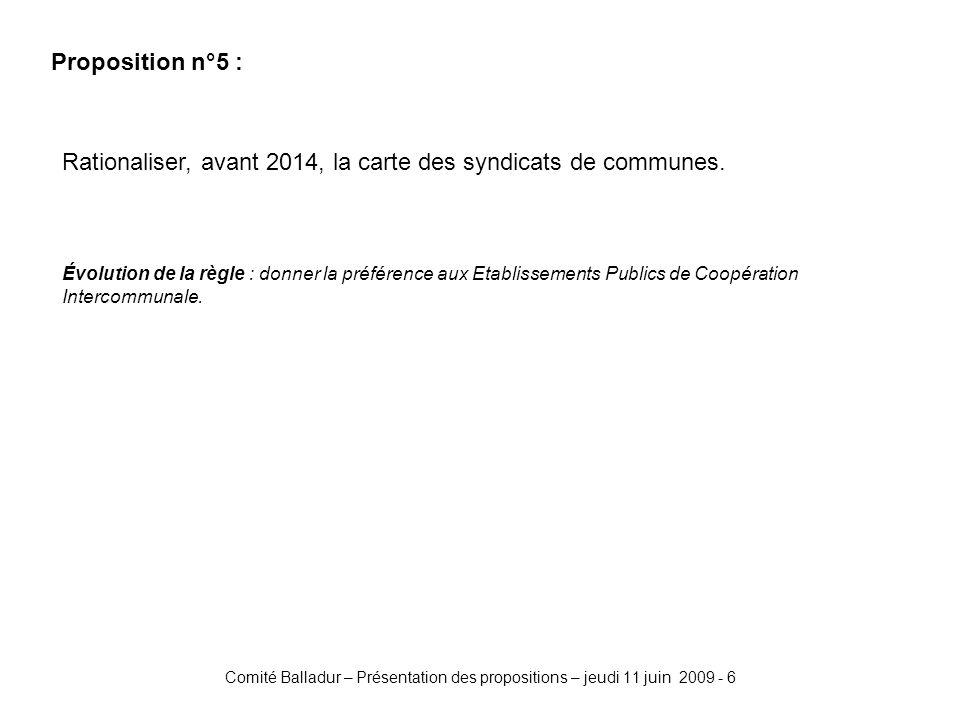 Comité Balladur – Présentation des propositions – jeudi 11 juin 2009 - 6 Proposition n°5 : Rationaliser, avant 2014, la carte des syndicats de communes.