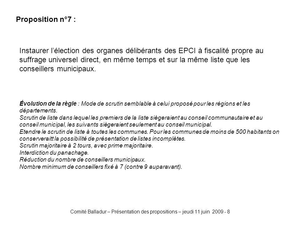 Comité Balladur – Présentation des propositions – jeudi 11 juin 2009 - 8 Proposition n°7 : Instaurer lélection des organes délibérants des EPCI à fiscalité propre au suffrage universel direct, en même temps et sur la même liste que les conseillers municipaux.
