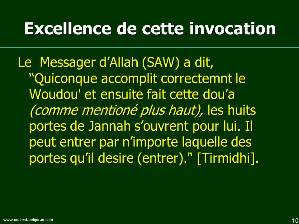 10 www.understandquran.com Excellence de cette invocation Le Messager dAllah (SAW) a dit, Quiconque accomplit correctemnt le Woudou et ensuite fait cette doua (comme mentioné plus haut), les huits portes de Jannah souvrent pour lui.