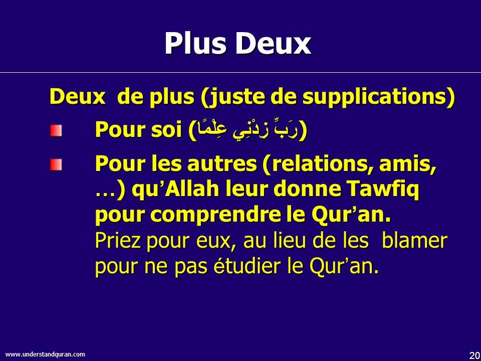 20 www.understandquran.com Plus Deux Deux de plus (juste de supplications) Pour soi ( رَبِّ زِدْنِي عِلْمًا ) Pour les autres (relations, amis, … ) qu