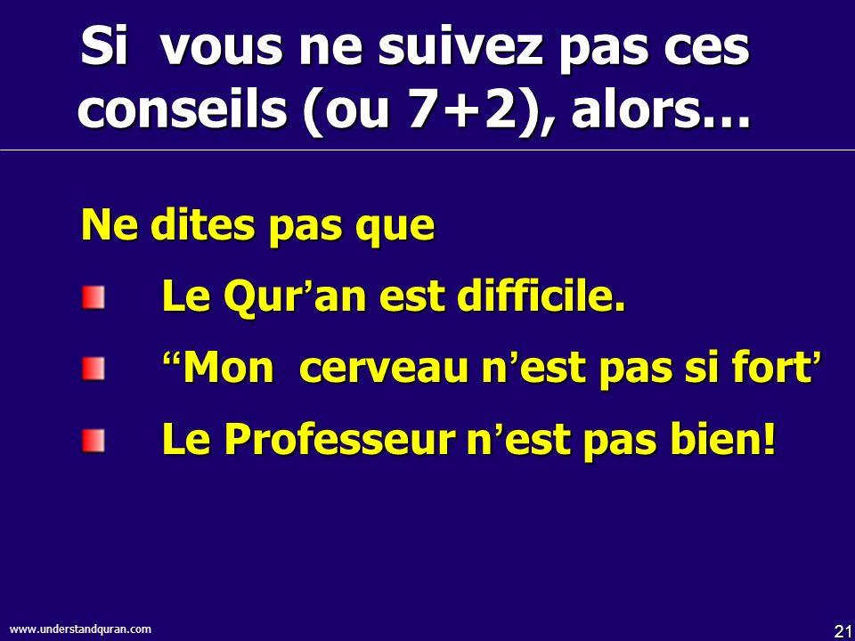 21 www.understandquran.com Si vous ne suivez pas ces conseils (ou 7+2), alors… Ne dites pas que Le Qur an est difficile. Mon cerveau n est pas si fort