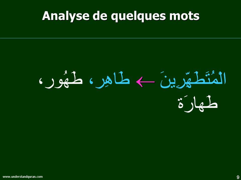 9 www.understandquran.com Analyse de quelques mots الْمُتَطَهِّرِينَ طَاهِر، طَهُور، طَهارَة