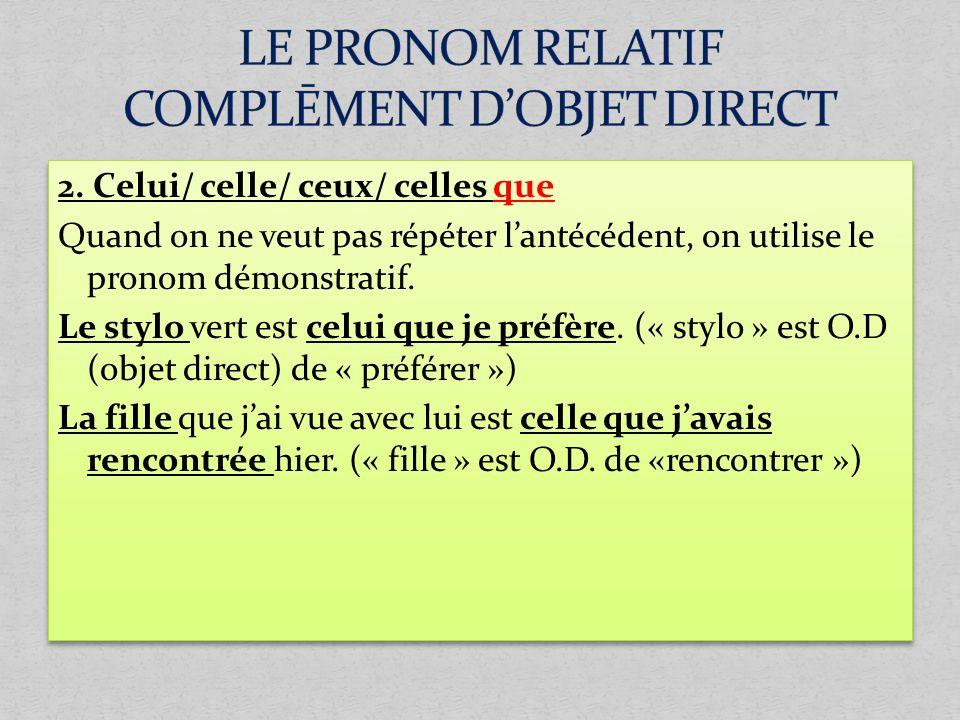 2. Celui/ celle/ ceux/ celles que Quand on ne veut pas répéter lantécédent, on utilise le pronom démonstratif. Le stylo vert est celui que je préfère.