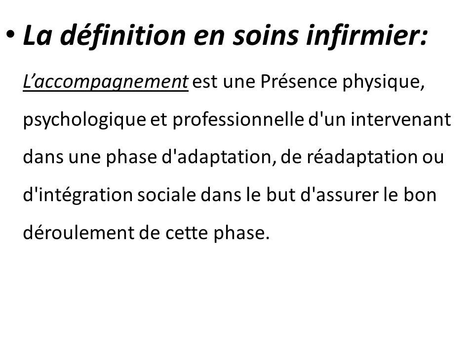 La définition en soins infirmier: Laccompagnement est une Présence physique, psychologique et professionnelle d'un intervenant dans une phase d'adapta