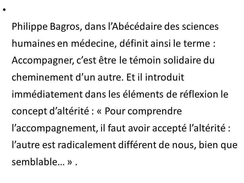 Philippe Bagros, dans lAbécédaire des sciences humaines en médecine, définit ainsi le terme : Accompagner, cest être le témoin solidaire du cheminemen