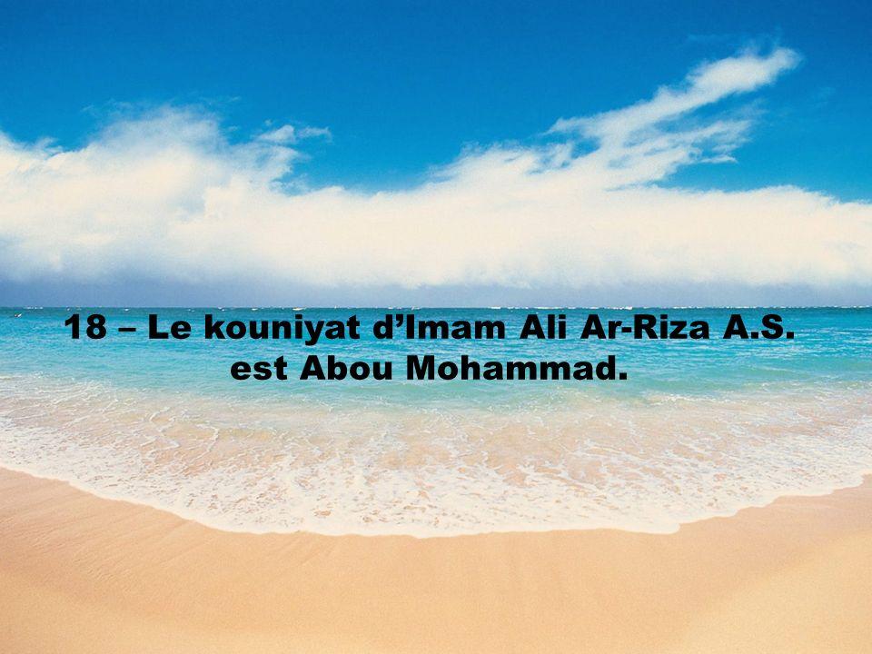 18 – Le kouniyat dImam Ali Ar-Riza A.S. est Abou Mohammad.