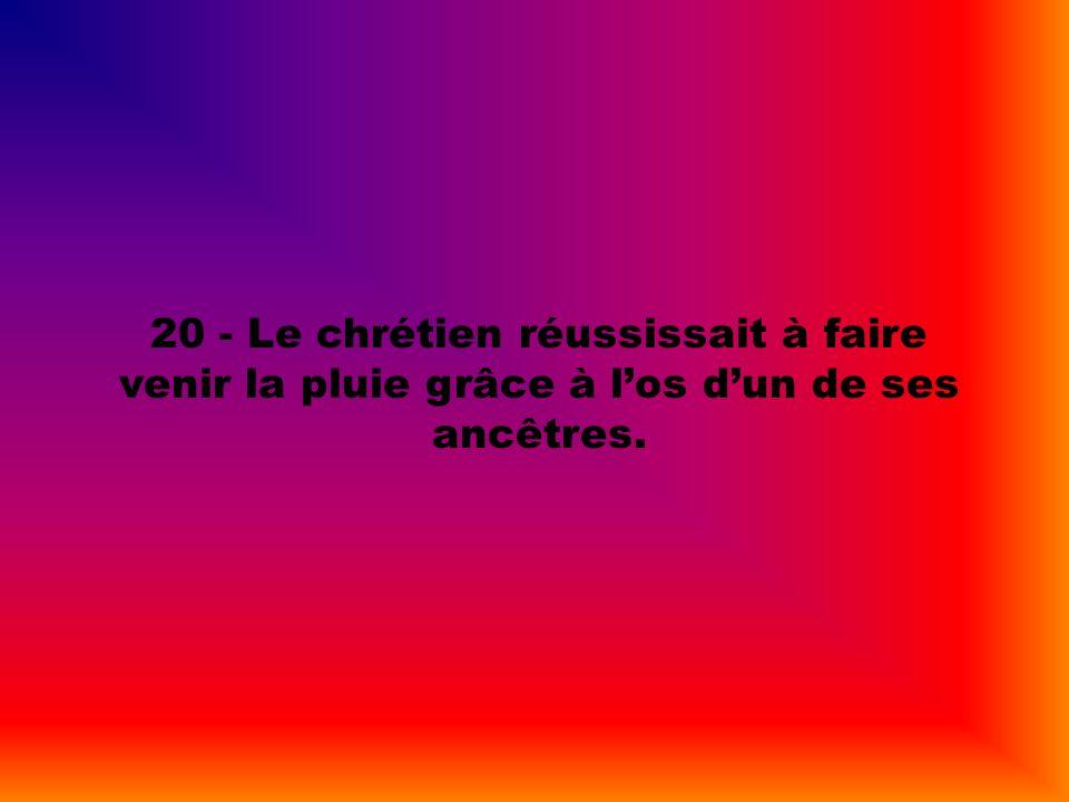 20 - Le chrétien réussissait à faire venir la pluie grâce à los dun de ses ancêtres.