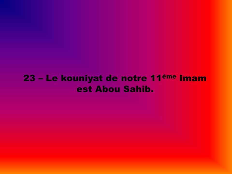 23 – Le kouniyat de notre 11 ème Imam est Abou Sahib.