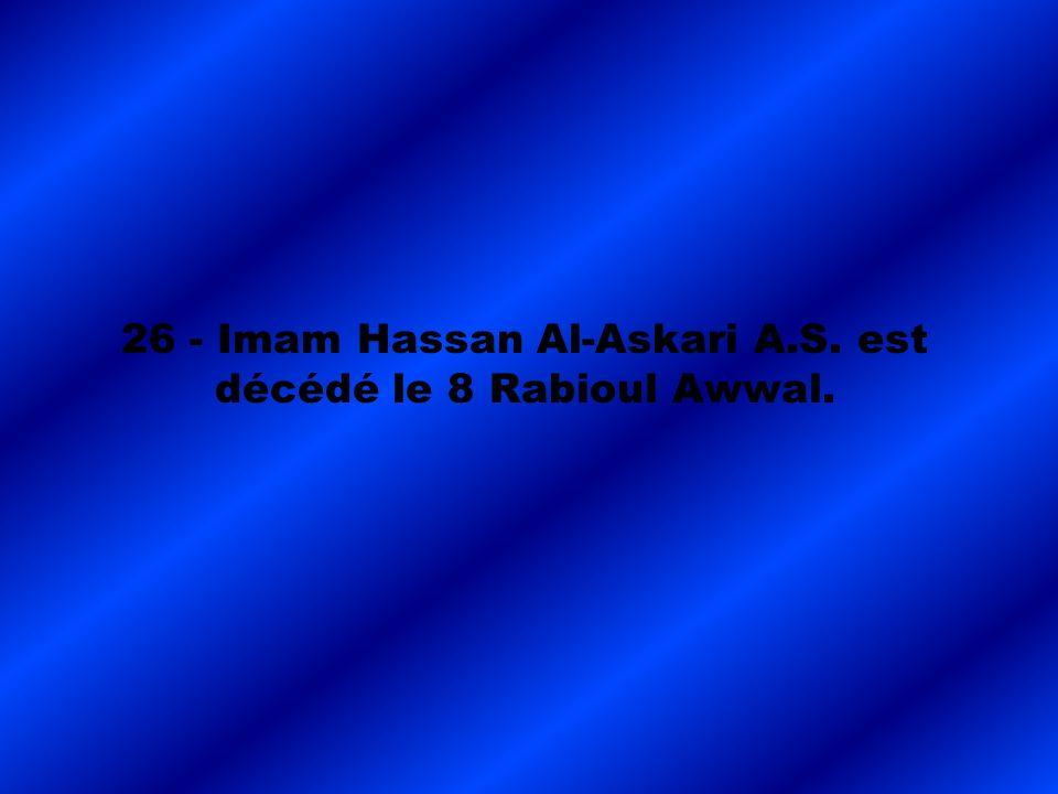 26 - Imam Hassan Al-Askari A.S. est décédé le 8 Rabioul Awwal.